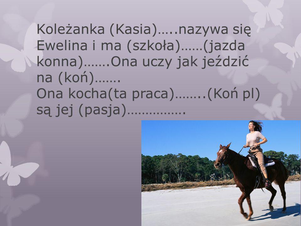 Koleżanka (Kasia)…..nazywa się Ewelina i ma (szkoła)……(jazda konna)…….Ona uczy jak jeździć na (koń)……. Ona kocha(ta praca)……..(Koń pl) są jej (pasja)…