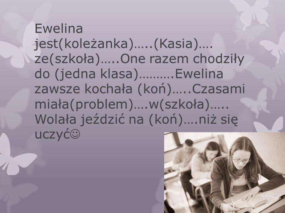 Ewelina jest(koleżanka)…..(Kasia)…. ze(szkoła)…..One razem chodziły do (jedna klasa)……….Ewelina zawsze kochała (koń)…..Czasami miała(problem)….w(szkoł