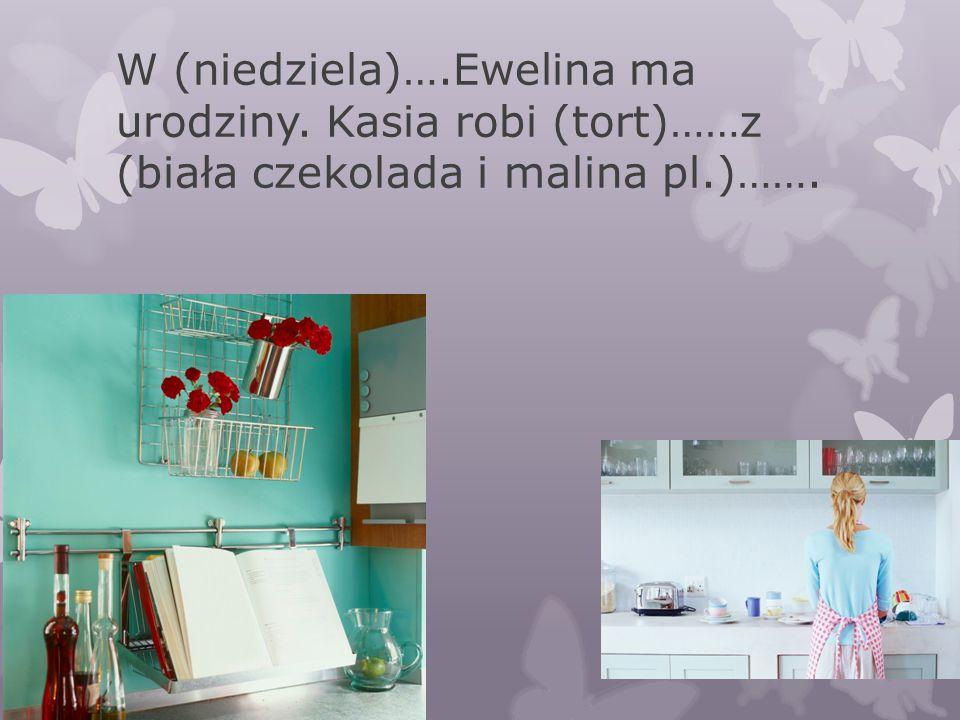 W (niedziela)….Ewelina ma urodziny. Kasia robi (tort)……z (biała czekolada i malina pl.)…….