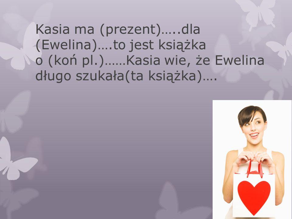 Kasia ma (prezent)…..dla (Ewelina)….to jest książka o (koń pl.)……Kasia wie, że Ewelina długo szukała(ta książka)….