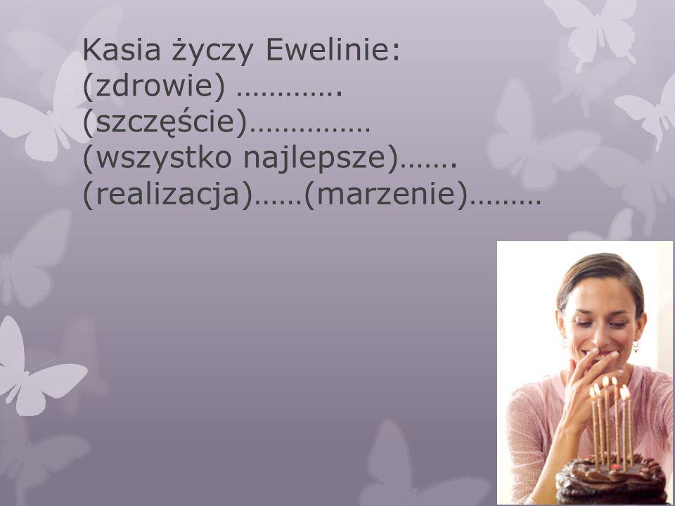 Kasia życzy Ewelinie: (zdrowie) …………. (szczęście)…………… (wszystko najlepsze)……. (realizacja)……(marzenie)………