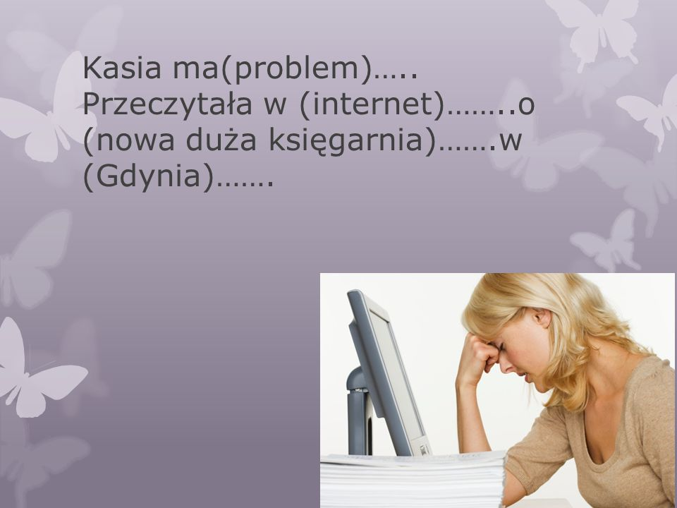 Kasia ma(problem)….. Przeczytała w (internet)……..o (nowa duża księgarnia)…….w (Gdynia)…….