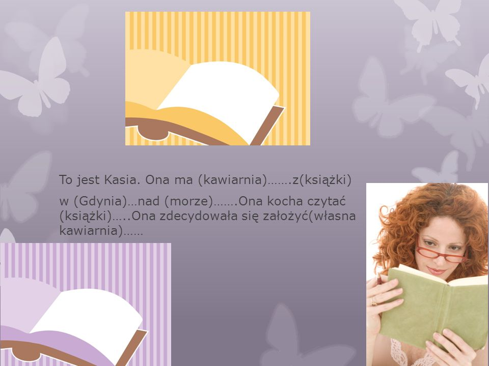 To jest Kasia. Ona ma (kawiarnia)…….z(książki) w (Gdynia)…nad (morze)…….Ona kocha czytać (książki)…..Ona zdecydowała się założyć(własna kawiarnia)……
