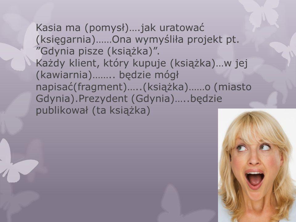 """Kasia ma (pomysł)….jak uratować (księgarnia)……Ona wymyśliła projekt pt. """"Gdynia pisze (książka)"""". Każdy klient, który kupuje (książka)…w jej (kawiarni"""