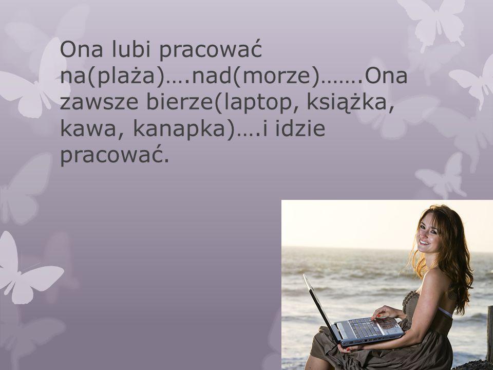 Ona lubi pracować na(plaża)….nad(morze)…….Ona zawsze bierze(laptop, książka, kawa, kanapka)….i idzie pracować.