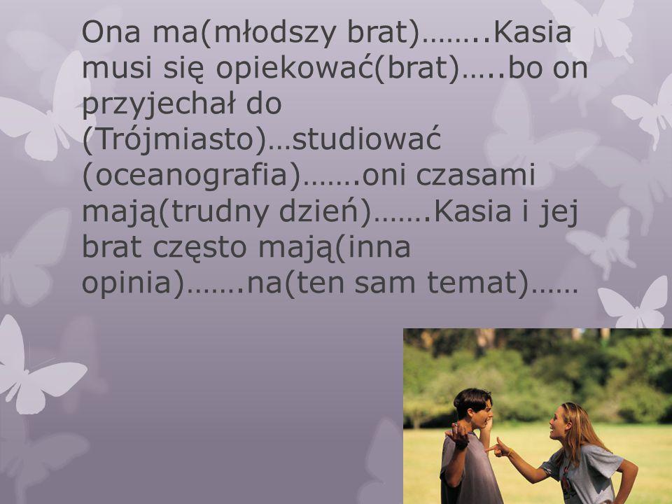 Ona ma(młodszy brat)……..Kasia musi się opiekować(brat)…..bo on przyjechał do (Trójmiasto)…studiować (oceanografia)…….oni czasami mają(trudny dzień)…….