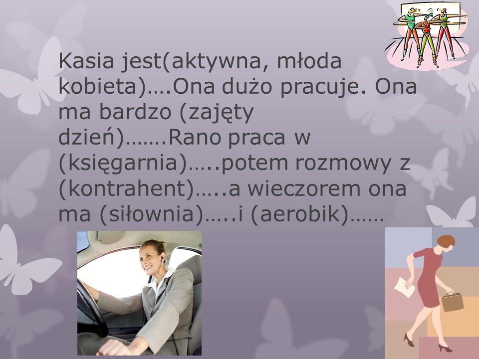 Kasia jest(aktywna, młoda kobieta)….Ona dużo pracuje. Ona ma bardzo (zajęty dzień)…….Rano praca w (księgarnia)…..potem rozmowy z (kontrahent)…..a wiec