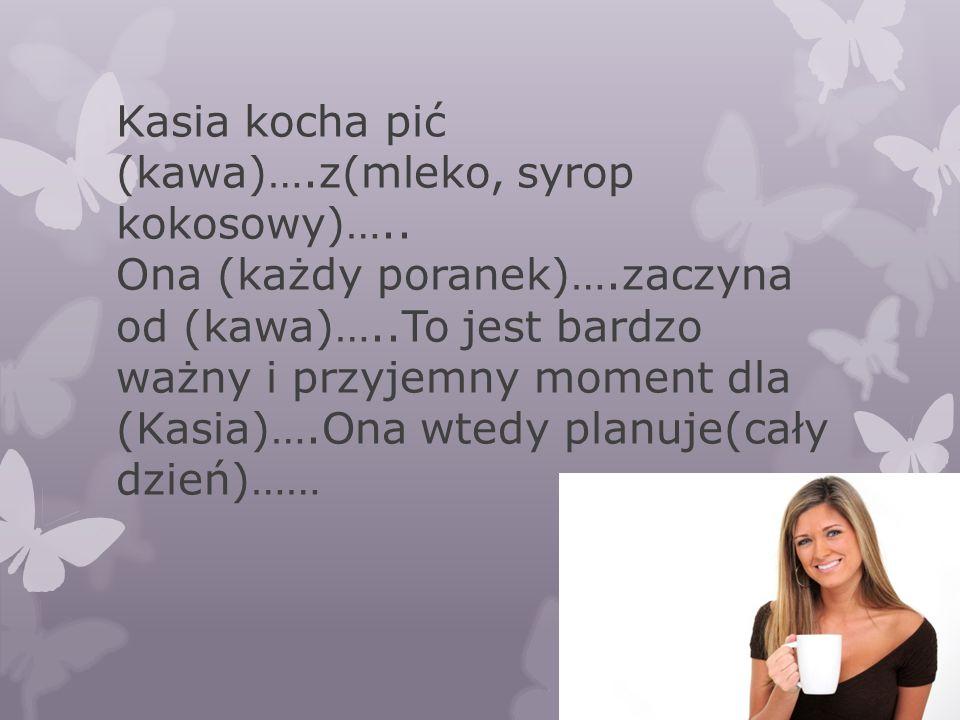 Kasia kocha pić (kawa)….z(mleko, syrop kokosowy)….. Ona (każdy poranek)….zaczyna od (kawa)…..To jest bardzo ważny i przyjemny moment dla (Kasia)….Ona