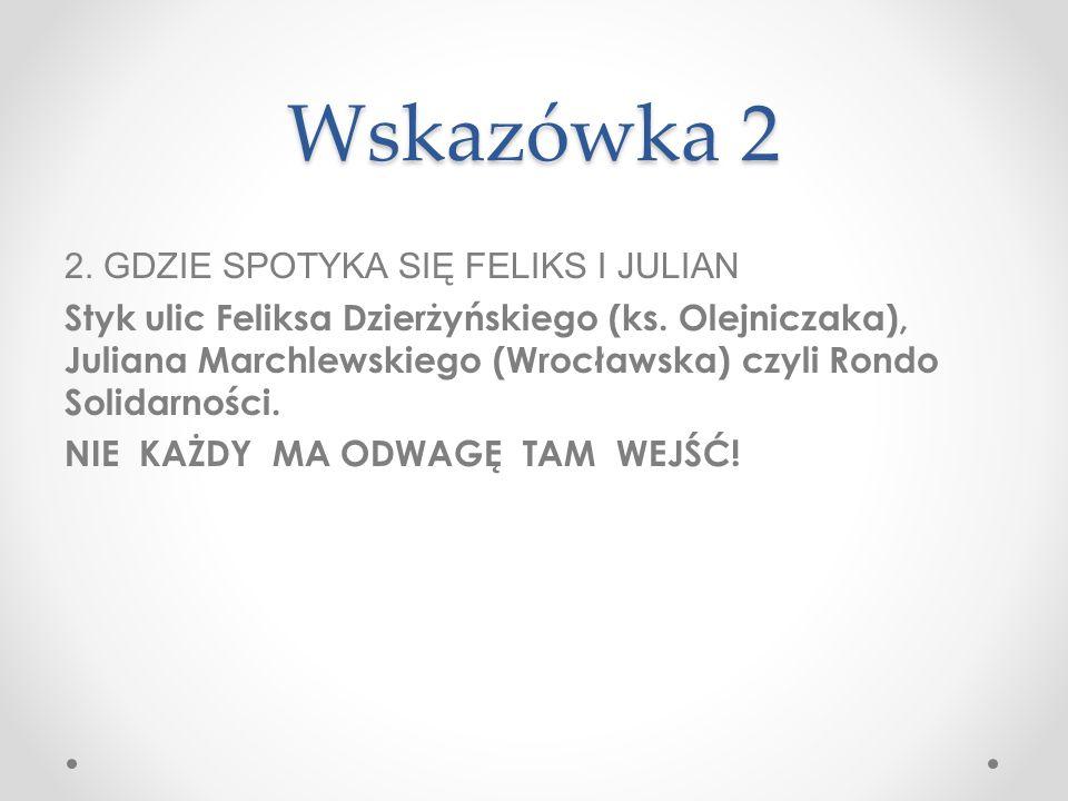 Wskazówka 2 2. GDZIE SPOTYKA SIĘ FELIKS I JULIAN Styk ulic Feliksa Dzierżyńskiego (ks. Olejniczaka), Juliana Marchlewskiego (Wrocławska) czyli Rondo S
