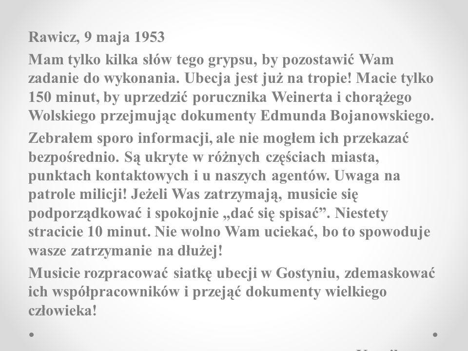 Rawicz, 9 maja 1953 Mam tylko kilka słów tego grypsu, by pozostawić Wam zadanie do wykonania. Ubecja jest już na tropie! Macie tylko 150 minut, by upr