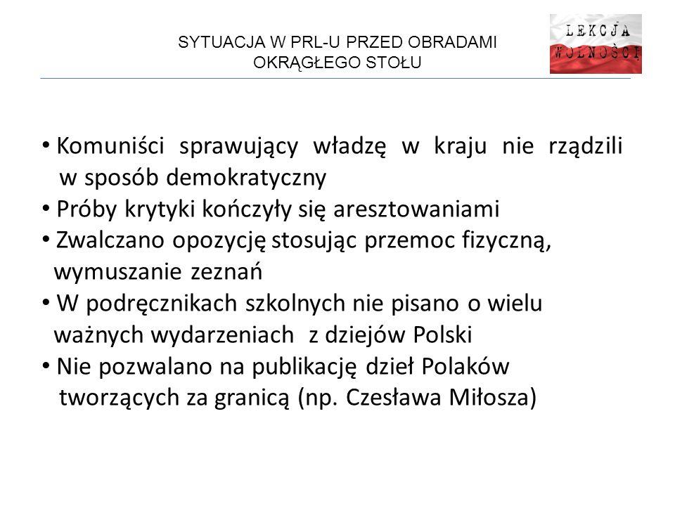 SYTUACJA W PRL-U PRZED OBRADAMI OKRĄGŁEGO STOŁU Komuniści sprawujący władzę w kraju nie rządzili w sposób demokratyczny Próby krytyki kończyły się aresztowaniami Zwalczano opozycję stosując przemoc fizyczną, wymuszanie zeznań W podręcznikach szkolnych nie pisano o wielu ważnych wydarzeniach z dziejów Polski Nie pozwalano na publikację dzieł Polaków tworzących za granicą (np.