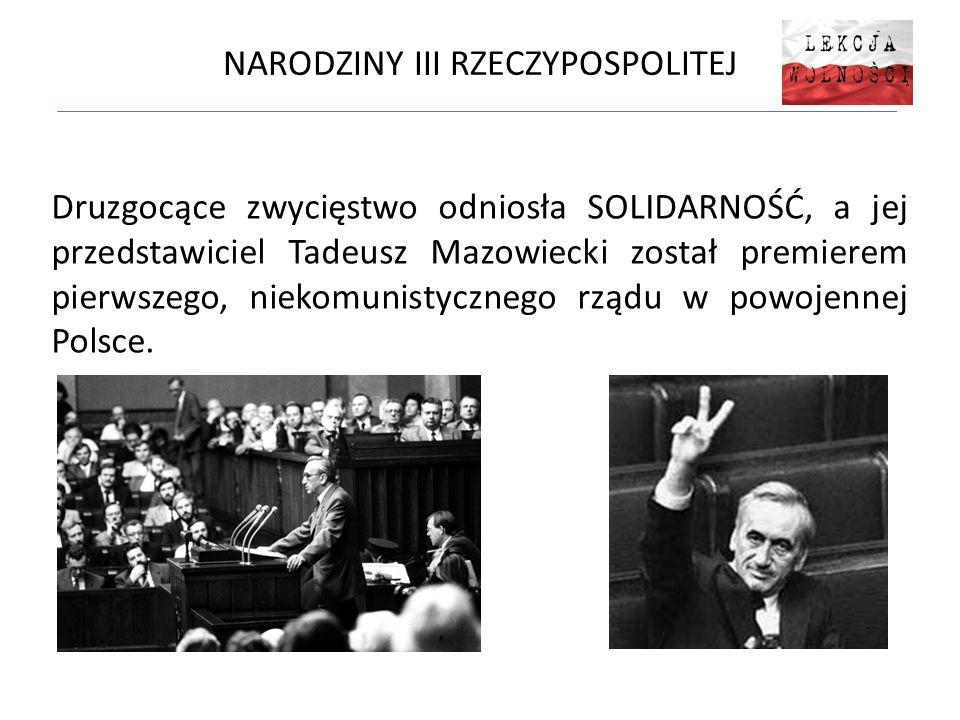 NARODZINY III RZECZYPOSPOLITEJ Druzgocące zwycięstwo odniosła SOLIDARNOŚĆ, a jej przedstawiciel Tadeusz Mazowiecki został premierem pierwszego, niekomunistycznego rządu w powojennej Polsce.
