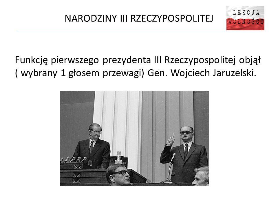 NARODZINY III RZECZYPOSPOLITEJ Funkcję pierwszego prezydenta III Rzeczypospolitej objął ( wybrany 1 głosem przewagi) Gen. Wojciech Jaruzelski.