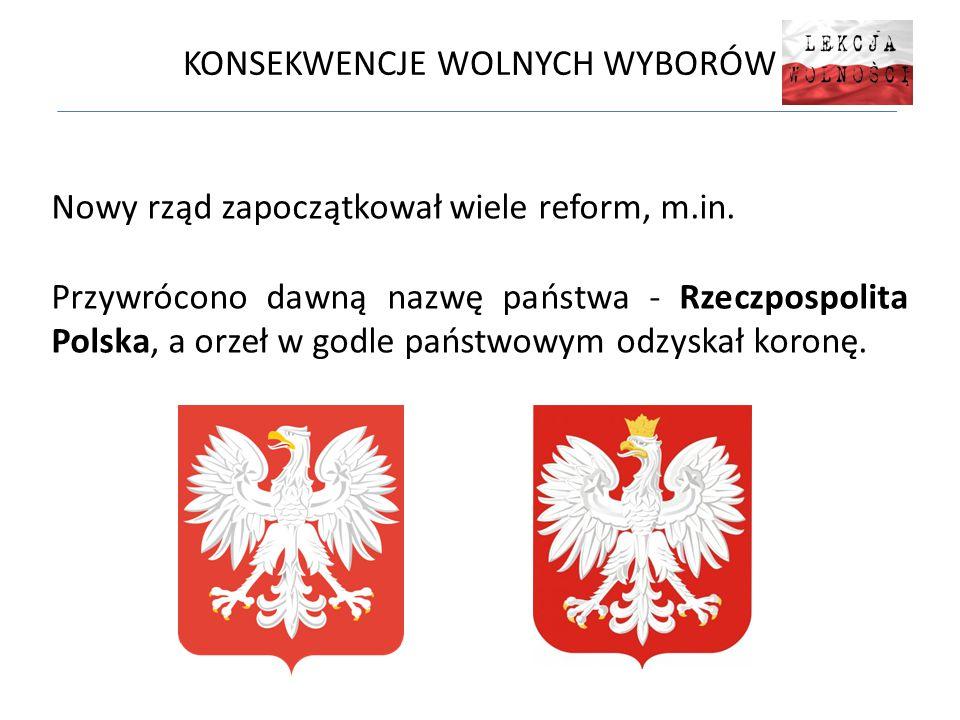 KONSEKWENCJE WOLNYCH WYBORÓW Nowy rząd zapoczątkował wiele reform, m.in. Przywrócono dawną nazwę państwa - Rzeczpospolita Polska, a orzeł w godle pańs
