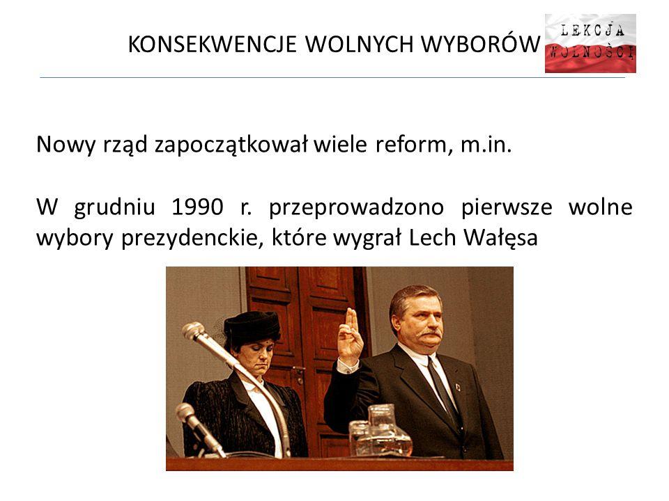 KONSEKWENCJE WOLNYCH WYBORÓW Nowy rząd zapoczątkował wiele reform, m.in. W grudniu 1990 r. przeprowadzono pierwsze wolne wybory prezydenckie, które wy