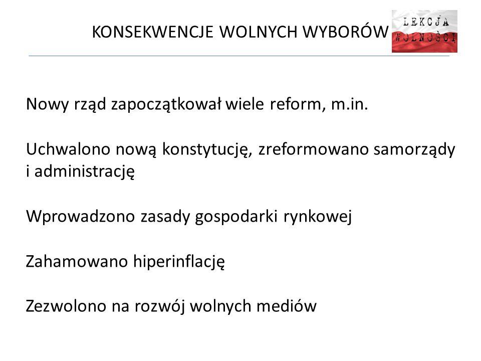 KONSEKWENCJE WOLNYCH WYBORÓW Nowy rząd zapoczątkował wiele reform, m.in. Uchwalono nową konstytucję, zreformowano samorządy i administrację Wprowadzon