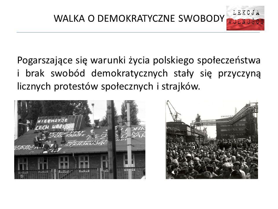 WALKA O DEMOKRATYCZNE SWOBODY Pogarszające się warunki życia polskiego społeczeństwa i brak swobód demokratycznych stały się przyczyną licznych protestów społecznych i strajków.