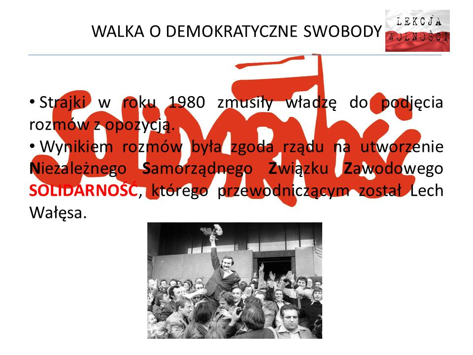 WALKA O DEMOKRATYCZNE SWOBODY Strajki w roku 1980 zmusiły władzę do podjęcia rozmów z opozycją. Wynikiem rozmów była zgoda rządu na utworzenie Niezale