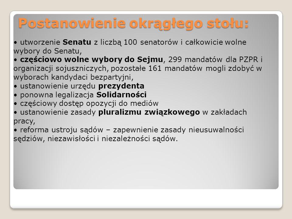 Postanowienie okrągłego stołu: utworzenie Senatu z liczbą 100 senatorów i całkowicie wolne wybory do Senatu, częściowo wolne wybory do Sejmu, 299 mandatów dla PZPR i organizacji sojuszniczych, pozostałe 161 mandatów mogli zdobyć w wyborach kandydaci bezpartyjni, ustanowienie urzędu prezydenta ponowna legalizacja Solidarności częściowy dostęp opozycji do mediów ustanowienie zasady pluralizmu związkowego w zakładach pracy, reforma ustroju sądów – zapewnienie zasady nieusuwalności sędziów, niezawisłości i niezależności sądów.