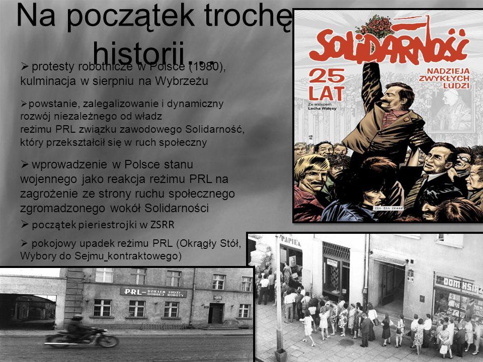 Na początek trochę historii…  protesty robotnicze w Polsce (1980), kulminacja w sierpniu na Wybrzeżu  powstanie, zalegalizowanie i dynamiczny rozwój niezależnego od władz reżimu PRL związku zawodowego Solidarność, który przekształcił się w ruch społeczny  wprowadzenie w Polsce stanu wojennego jako reakcja reżimu PRL na zagrożenie ze strony ruchu społecznego zgromadzonego wokół Solidarności  początek pieriestrojki w ZSRR  pokojowy upadek reżimu PRL (Okrągły Stół, Wybory do Sejmu kontraktowego)