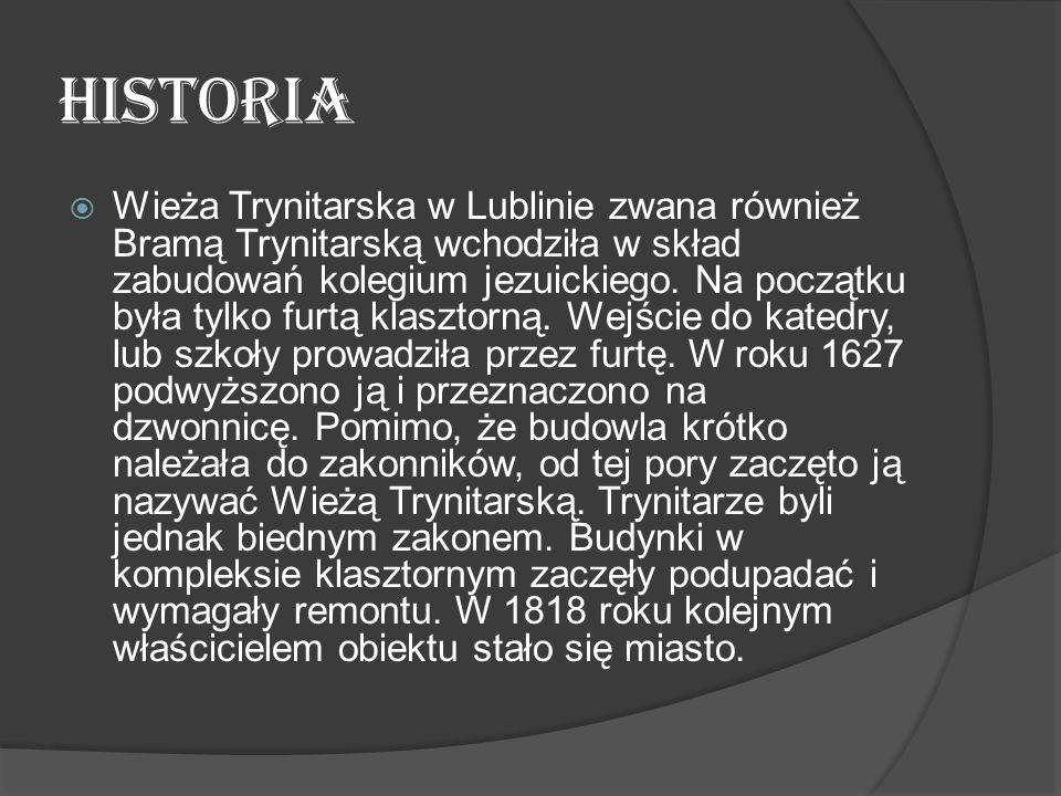 HISTORIA  Wieża Trynitarska w Lublinie zwana również Bramą Trynitarską wchodziła w skład zabudowań kolegium jezuickiego. Na początku była tylko furtą