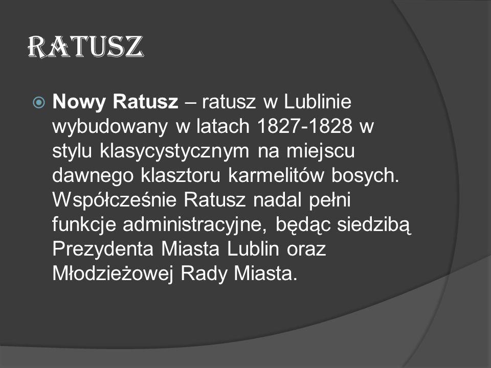 RATUSZ  Nowy Ratusz – ratusz w Lublinie wybudowany w latach 1827-1828 w stylu klasycystycznym na miejscu dawnego klasztoru karmelitów bosych. Współcz