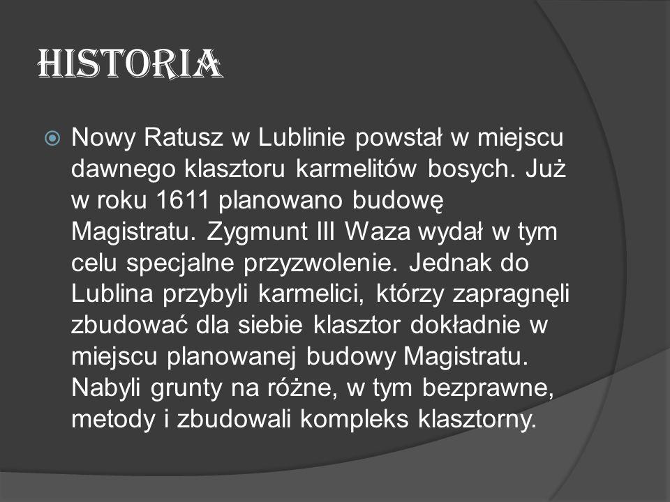 HISTORIA  Nowy Ratusz w Lublinie powstał w miejscu dawnego klasztoru karmelitów bosych. Już w roku 1611 planowano budowę Magistratu. Zygmunt III Waza