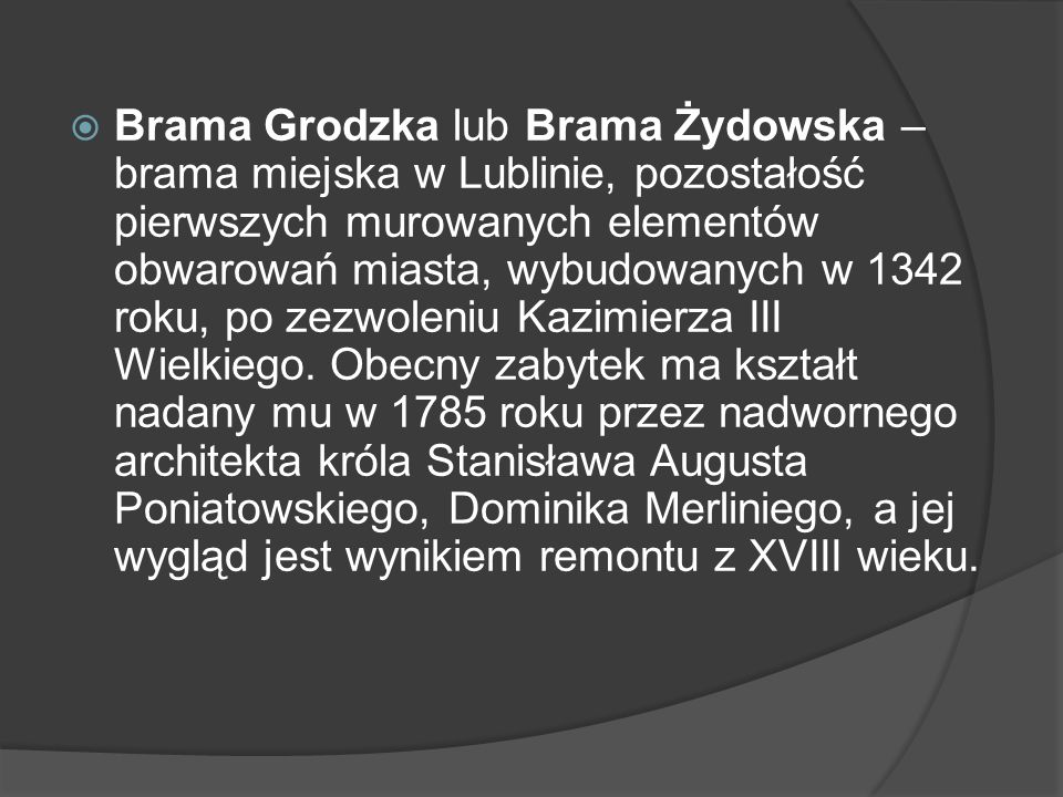  Brama Grodzka lub Brama Żydowska – brama miejska w Lublinie, pozostałość pierwszych murowanych elementów obwarowań miasta, wybudowanych w 1342 roku,