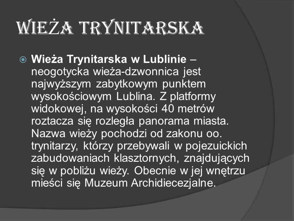 WIE Ż A TRYNITARSKA  Wieża Trynitarska w Lublinie – neogotycka wieża-dzwonnica jest najwyższym zabytkowym punktem wysokościowym Lublina. Z platformy