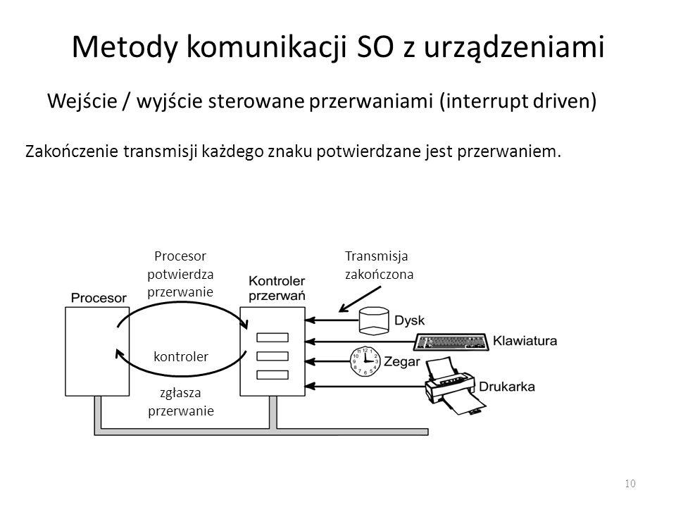 Metody komunikacji SO z urządzeniami 10 Transmisja zakończona Procesor potwierdza przerwanie kontroler zgłasza przerwanie Wejście / wyjście sterowane przerwaniami (interrupt driven) Zakończenie transmisji każdego znaku potwierdzane jest przerwaniem.