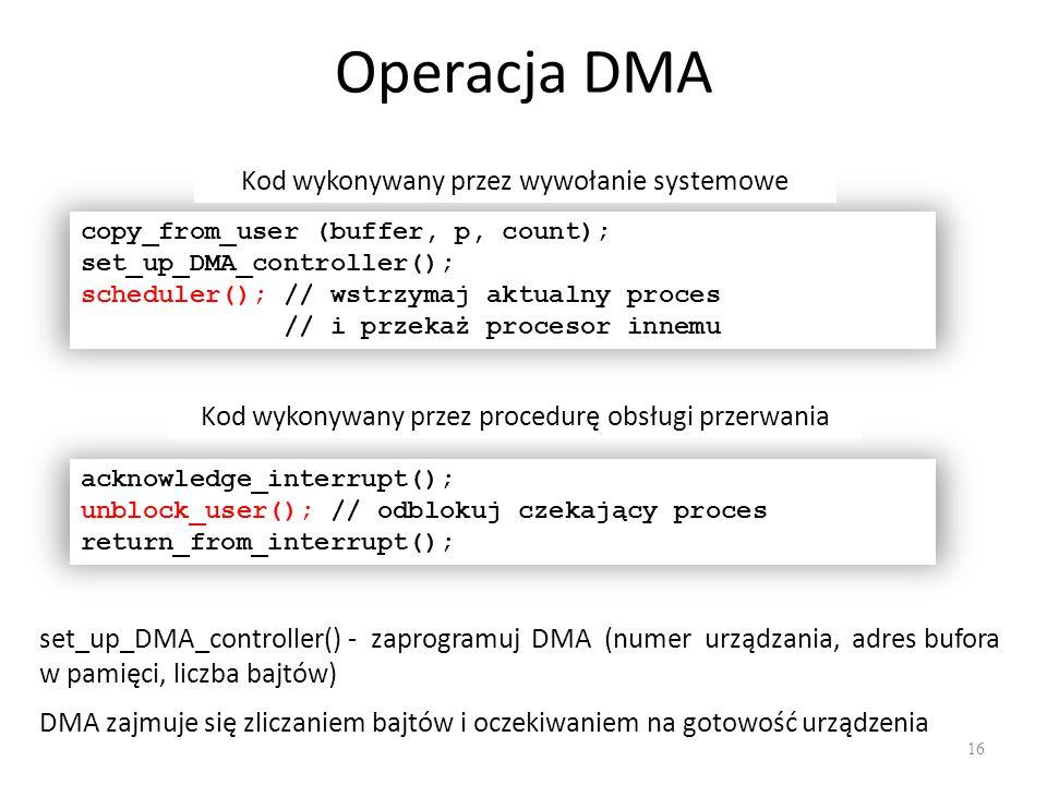 Operacja DMA 16 copy_from_user (buffer, p, count); set_up_DMA_controller(); scheduler(); // wstrzymaj aktualny proces // i przekaż procesor innemu Kod wykonywany przez wywołanie systemowe acknowledge_interrupt(); unblock_user(); // odblokuj czekający proces return_from_interrupt(); Kod wykonywany przez procedurę obsługi przerwania set_up_DMA_controller() - zaprogramuj DMA (numer urządzania, adres bufora w pamięci, liczba bajtów) DMA zajmuje się zliczaniem bajtów i oczekiwaniem na gotowość urządzenia