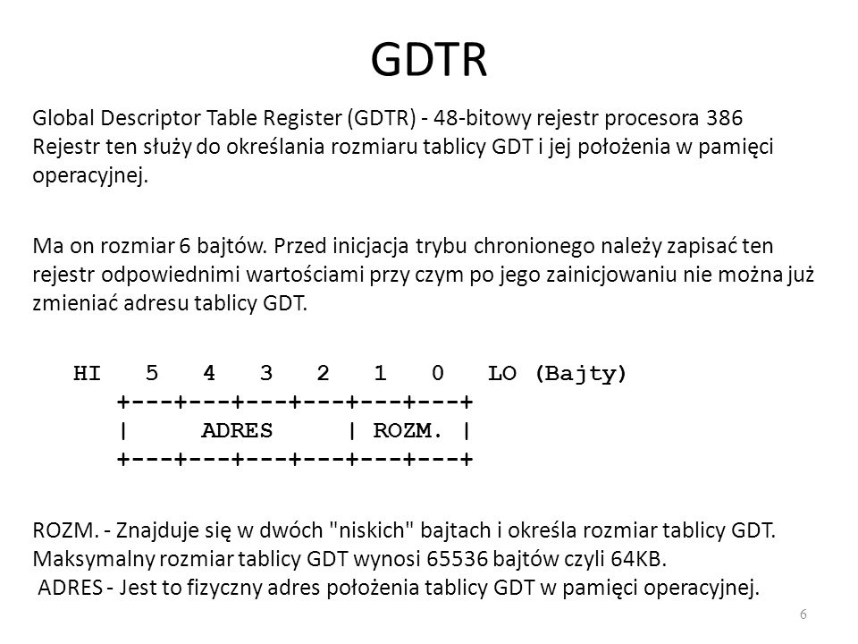 GDTR 6 Global Descriptor Table Register (GDTR) - 48-bitowy rejestr procesora 386 Rejestr ten służy do określania rozmiaru tablicy GDT i jej położenia
