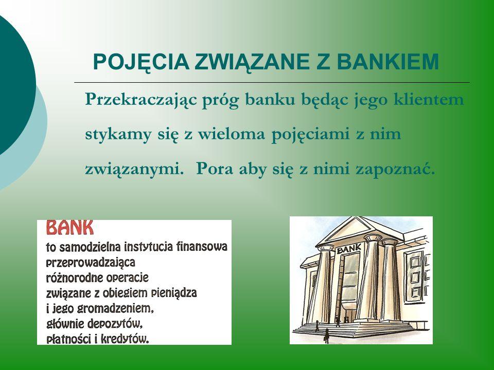 POJĘCIA ZWIĄZANE Z BANKIEM Przekraczając próg banku będąc jego klientem stykamy się z wieloma pojęciami z nim związanymi. Pora aby się z nimi zapoznać