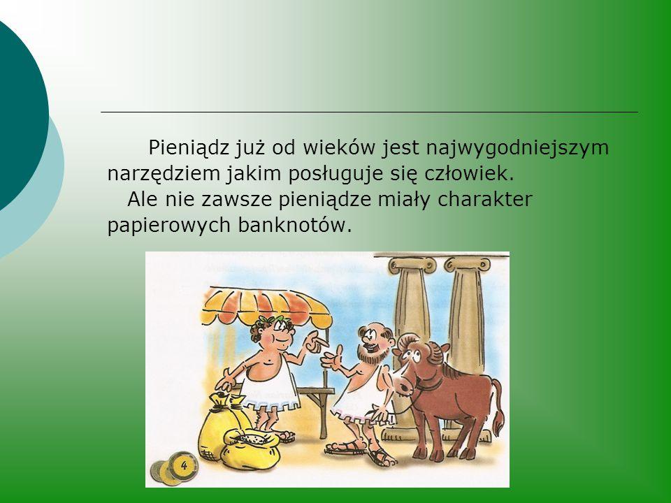 Pieniądz już od wieków jest najwygodniejszym narzędziem jakim posługuje się człowiek. Ale nie zawsze pieniądze miały charakter papierowych banknotów.
