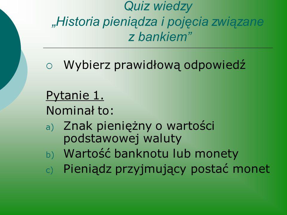 """Quiz wiedzy """"Historia pieniądza i pojęcia związane z bankiem""""  Wybierz prawidłową odpowiedź Pytanie 1. Nominał to: a) Znak pieniężny o wartości podst"""