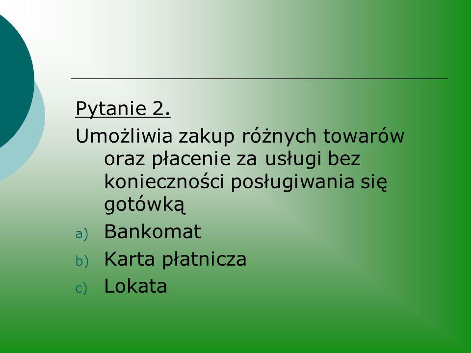 Pytanie 2. Umożliwia zakup różnych towarów oraz płacenie za usługi bez konieczności posługiwania się gotówką a) Bankomat b) Karta płatnicza c) Lokata