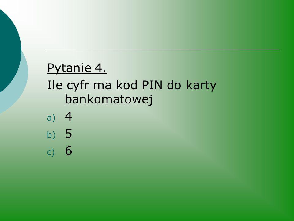 Pytanie 4. Ile cyfr ma kod PIN do karty bankomatowej a) 4 b) 5 c) 6