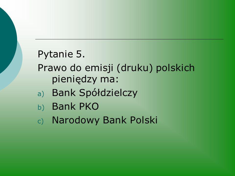 Pytanie 5. Prawo do emisji (druku) polskich pieniędzy ma: a) Bank Spółdzielczy b) Bank PKO c) Narodowy Bank Polski