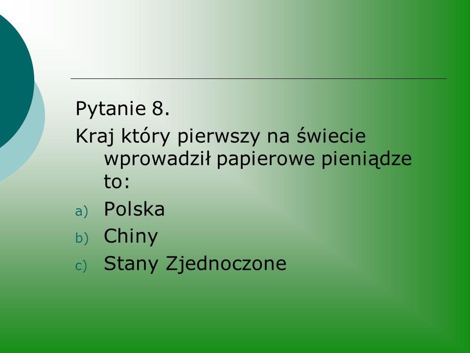 Pytanie 8. Kraj który pierwszy na świecie wprowadził papierowe pieniądze to: a) Polska b) Chiny c) Stany Zjednoczone