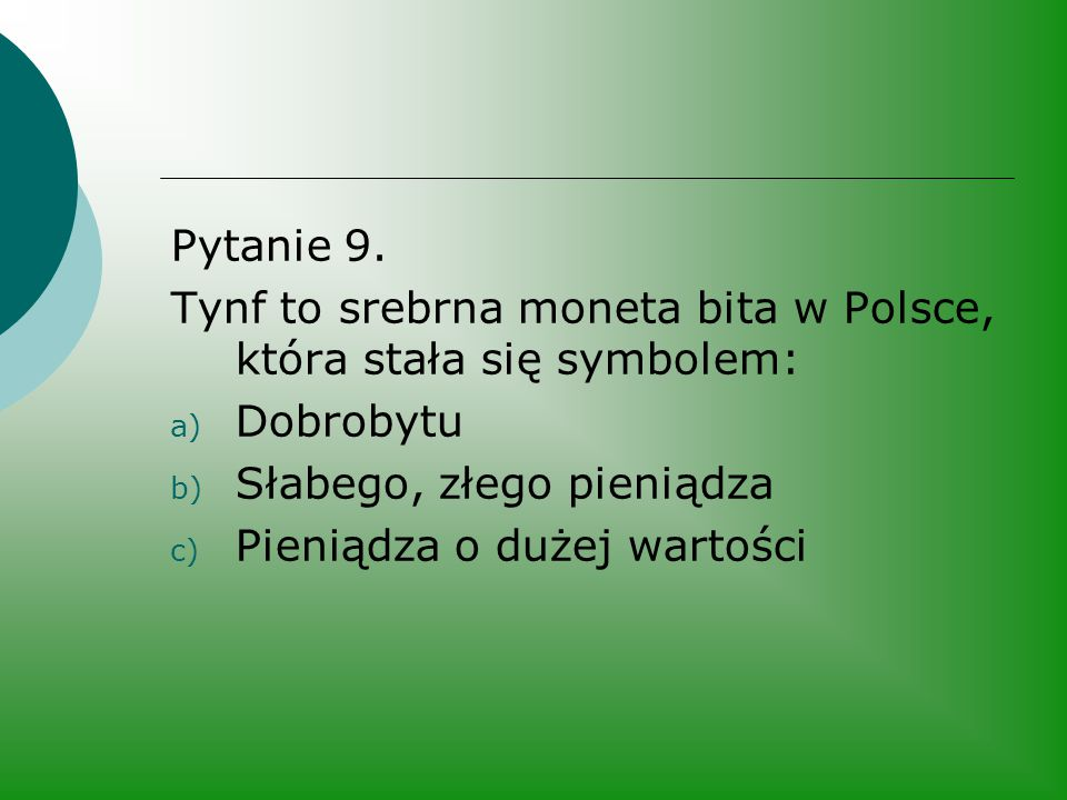 Pytanie 9. Tynf to srebrna moneta bita w Polsce, która stała się symbolem: a) Dobrobytu b) Słabego, złego pieniądza c) Pieniądza o dużej wartości