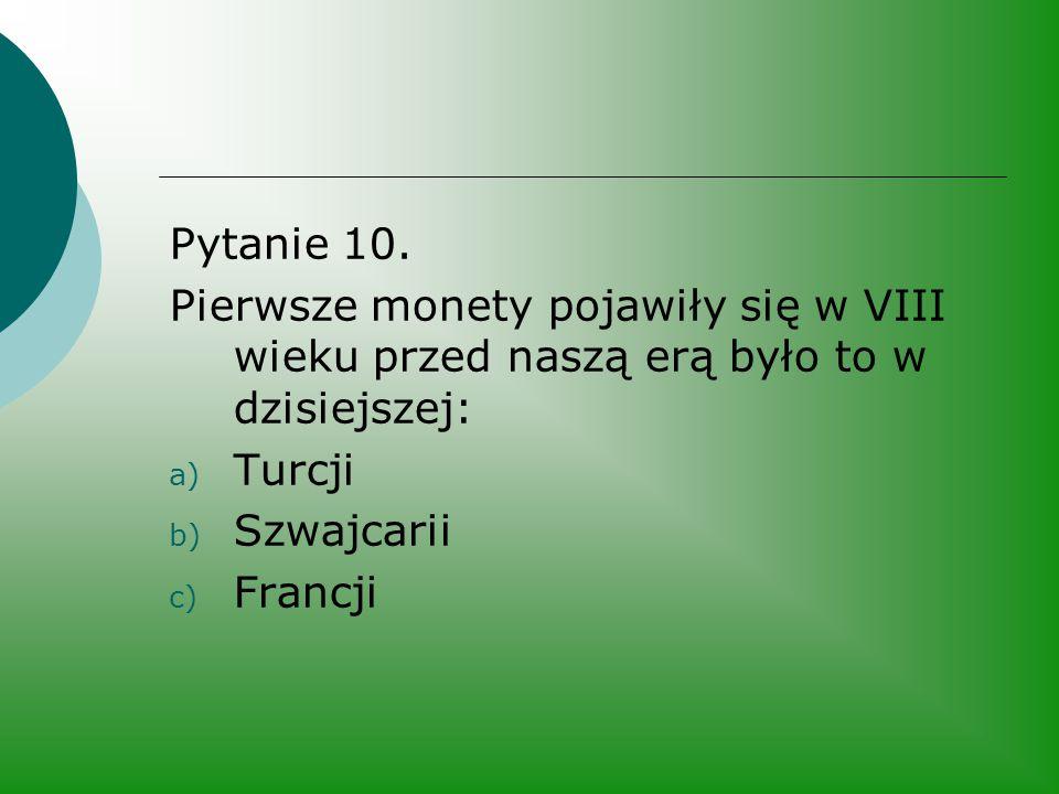 Pytanie 10. Pierwsze monety pojawiły się w VIII wieku przed naszą erą było to w dzisiejszej: a) Turcji b) Szwajcarii c) Francji