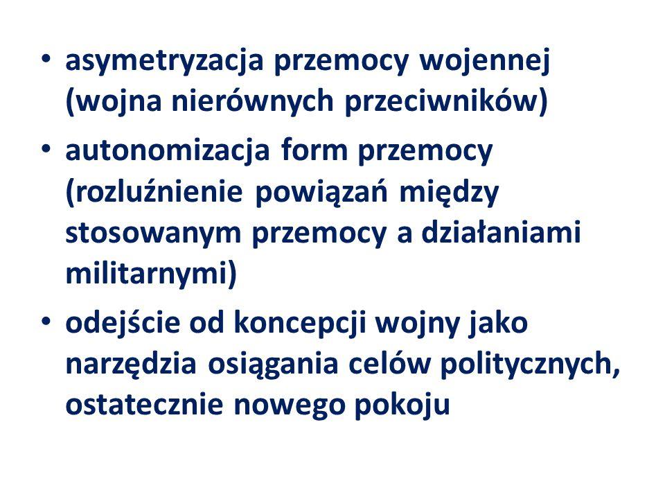 asymetryzacja przemocy wojennej (wojna nierównych przeciwników) autonomizacja form przemocy (rozluźnienie powiązań między stosowanym przemocy a działa