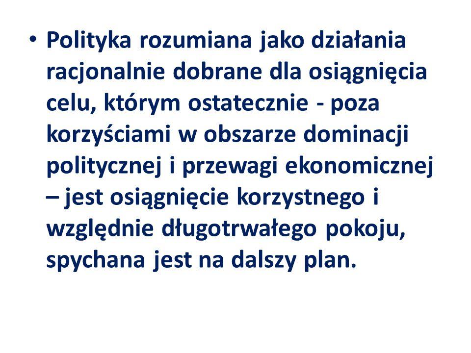 Polityka rozumiana jako działania racjonalnie dobrane dla osiągnięcia celu, którym ostatecznie - poza korzyściami w obszarze dominacji politycznej i p