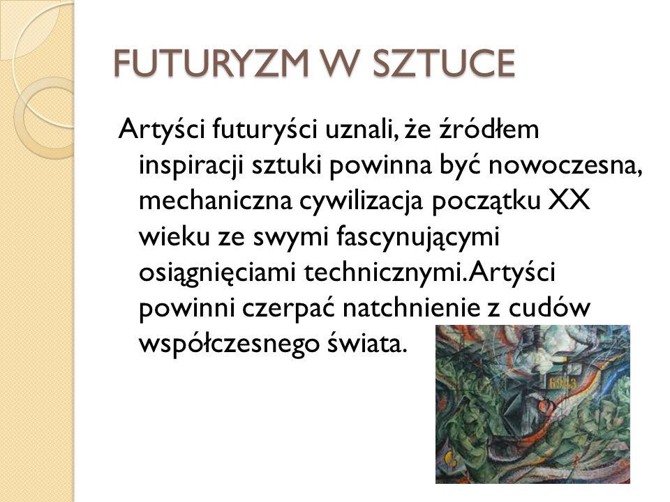 FUTURYZM W SZTUCE Artyści futuryści uznali, że źródłem inspiracji sztuki powinna być nowoczesna, mechaniczna cywilizacja początku XX wieku ze swymi fa