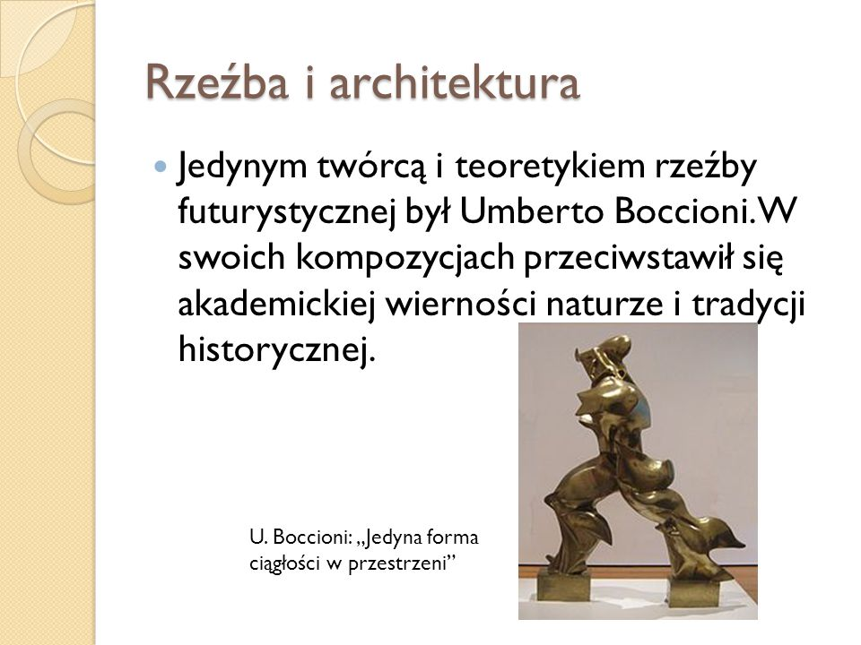 Rzeźba i architektura Jedynym twórcą i teoretykiem rzeźby futurystycznej był Umberto Boccioni. W swoich kompozycjach przeciwstawił się akademickiej wi