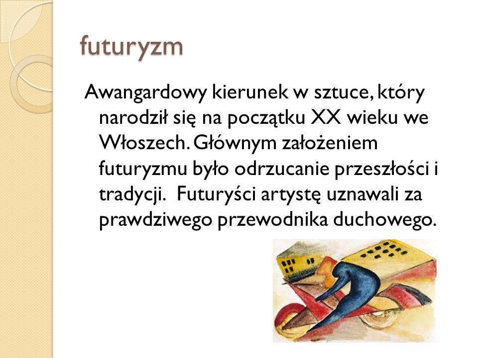 futuryzm Awangardowy kierunek w sztuce, który narodził się na początku XX wieku we Włoszech. Głównym założeniem futuryzmu było odrzucanie przeszłości
