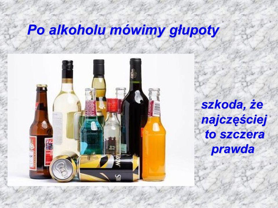 Po alkoholu mówimy głupoty szkoda, że najczęściej to szczera prawda