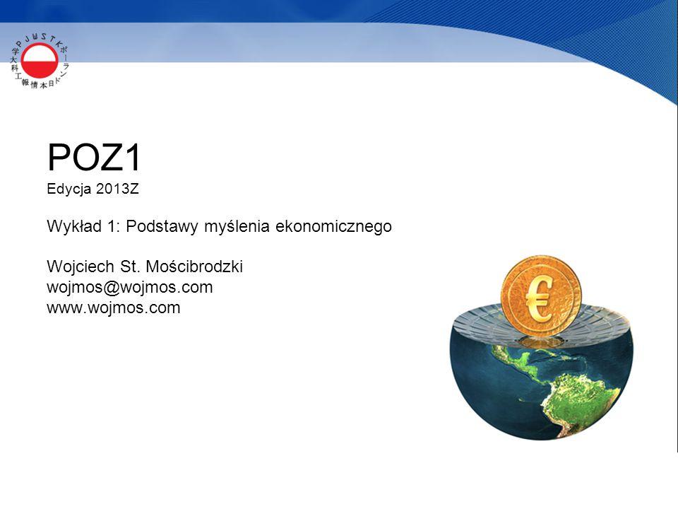 POZ1 Edycja 2013Z Wykład 1: Podstawy myślenia ekonomicznego Wojciech St. Mościbrodzki wojmos@wojmos.com www.wojmos.com