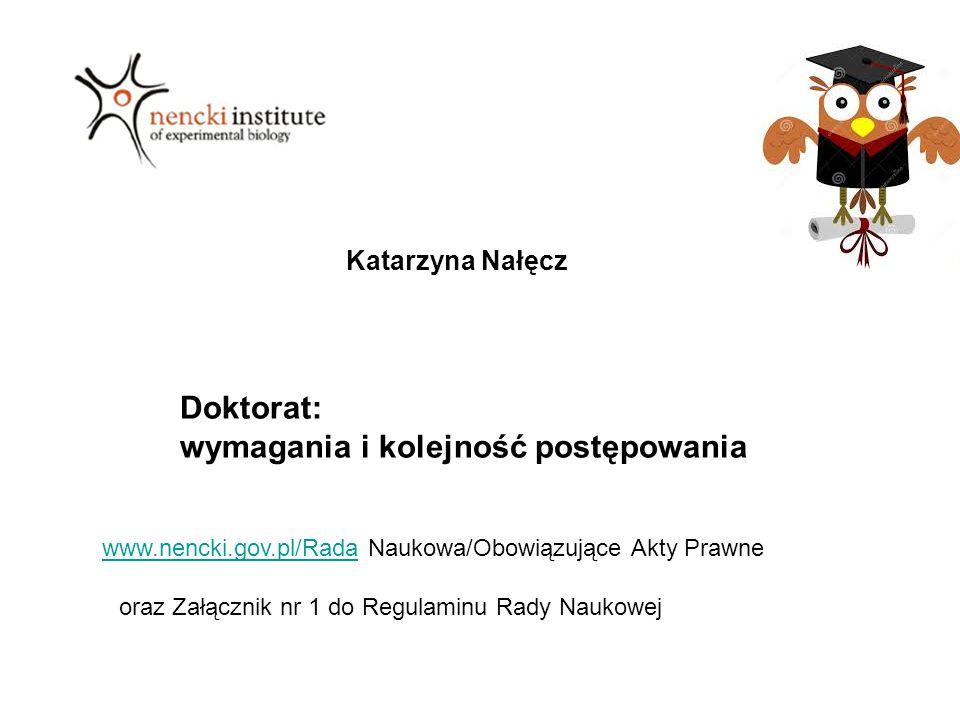 Katarzyna Nałęcz Doktorat: wymagania i kolejność postępowania oraz Załącznik nr 1 do Regulaminu Rady Naukowej www.nencki.gov.pl/Radawww.nencki.gov.pl/Rada Naukowa/Obowiązujące Akty Prawne