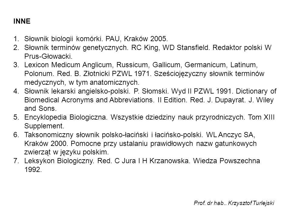 INNE 1.Słownik biologii komórki. PAU, Kraków 2005. 2.Słownik terminów genetycznych. RC King, WD Stansfield. Redaktor polski W Prus-Głowacki. 3.Lexicon